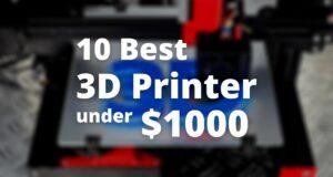 10 best 3D printers under $1000